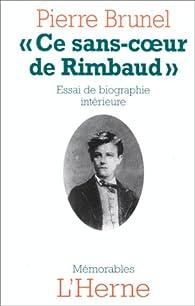 CE SANS COEUR DE RIMBAUD. Essai de biographie intérieure par Pierre Brunel