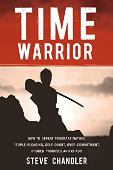 Time Warrior: How to defeat procrastination, people-pleasing, self-doubt, over-commitment, broken promises and chaos by [Chandler, Steve]