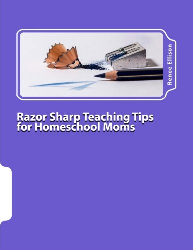 Razor Sharp Teaching Tips for Homeschool Moms: Know WHAT to do, and WHY