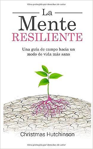 La Mente Resiliente: Una guía de campo hacia un modo de ...