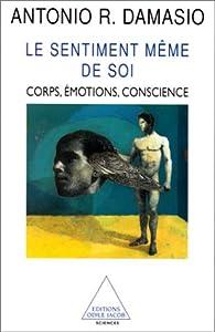 Le Sentiment même de soi : Corps, émotion, conscience par AntonioR. Damasio