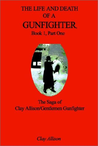 The Life and Death of a Gunfighter, Book 1, Part One: The Saga of Clay Allison/Gentlemen Gunfighter Gerry Allison