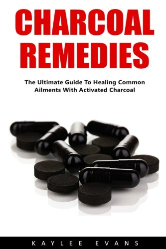 Charcoal Remedies: The Ultimate Guide To Healing Common Ailments With