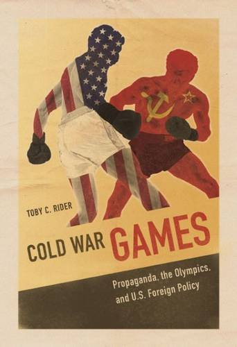 Cold War Games: Propaganda, the Olympics, and U.S. Foreign Policy (Sport and Society)