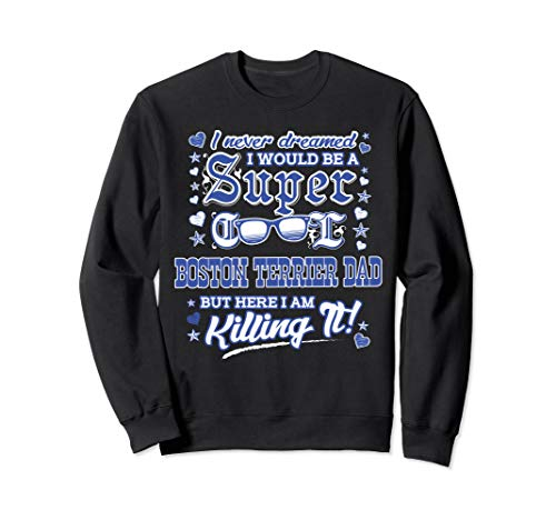 I Never Dreamed I Would Be A Super Cool Boston Terrier Dad Sweatshirt