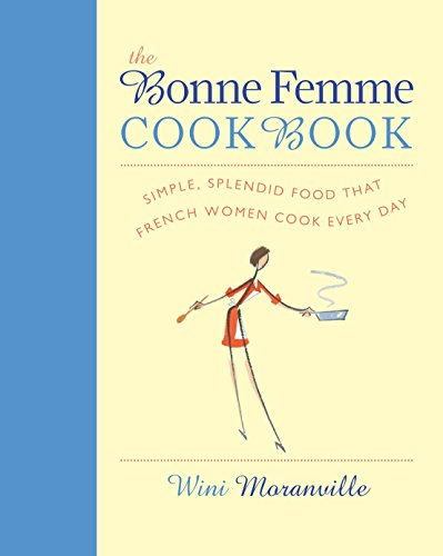 Bonne Femme Cookbook: Simple, Splendid Food That French Women Cook Every Day by Wini Moranville