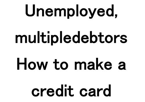 Unemployed, multipledebtors How to make a credit card