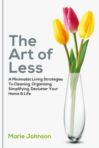 Download The Art of Less: A Minimalist Living Strategies To Cleaning, Organizing, Simplifying, Declutter Your Home & Life ebook