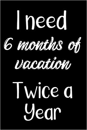 Buy I Need 6 Months Of Vacation Twice A Year Sassy Irreverent