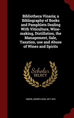 Bibliotheca Vinaria; a Bibliography of Books and Pamphlets Dealing With Viticulture, Wine-making, Distillation, the Management, Sale, Taxation, use and Abuse of Wines and Spirits