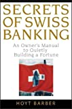 Secrets of Swiss Banking: An Owner's Manual to Quietly Building a Fortune