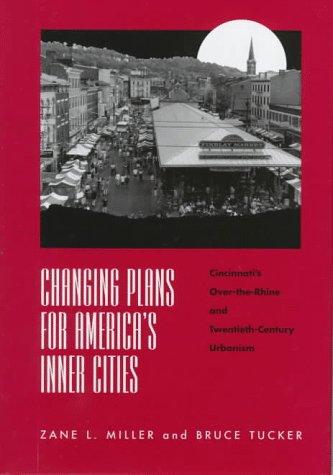 Changing Plans for America's Inner Cities : Cincinnati's Over-the-Rhine and Twentieth-Century Urbanism - Zane L. Miller; Bruce Tucker