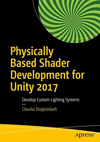 Physically Based Shader Development for Unity 2017: Develop Custom Lighting Systems by Apress