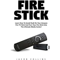 Fire Stick: Learn How To Install Kodi On Your Amazon Fire TV Stick And Turn Your Fire Stick Into The Ultimate Media…