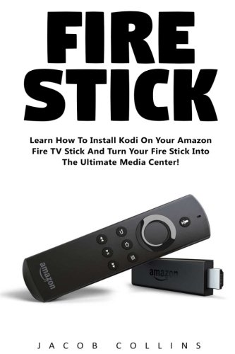 Fire Stick: Learn How To Install Kodi On Your Amazon Fire TV Stick And Turn Your Fire Stick Into The Ultimate Media Center! (Streaming Devices, Amazon Fire TV Stick User Guide, How To Use Fire Stick)
