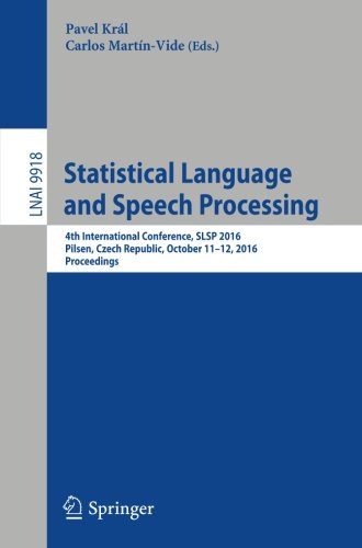 Statistical Language and Speech Processing: 4th International Conference, SLSP 2016, Pilsen, Czech Republic, October 11-12, 2016, Proceedings (Lecture Notes in Computer Science) by Springer