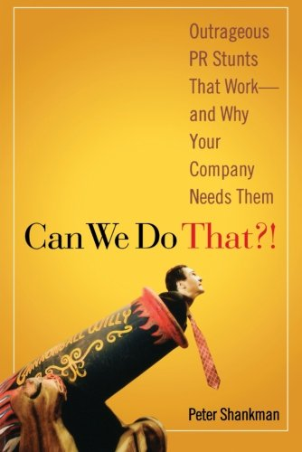 Can We Do That?! Outrageous PR Stunts That Work--And Why Your Company Needs Them