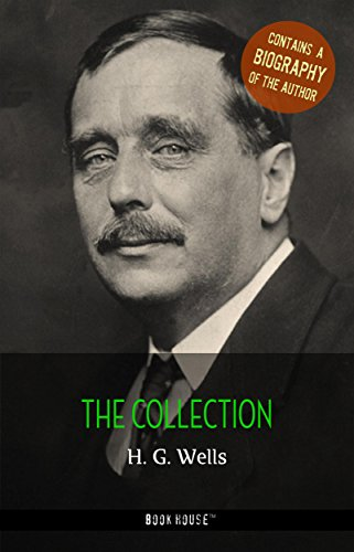H. G. Wells: The Collection + A Biography of the Author (The Greatest Writers of All Time)