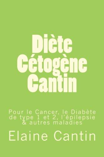Diète Cétogène Cantin: Pour le cancer, le diabète de Type 1 & 2, l'épilepsie & autres maladies (French Edition)