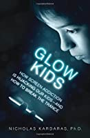 Glow Kids: How Screen Addiction Is Hijacking Our Kids--and How to Break the Trance