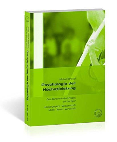 Psychologie der Höchstleistung: Dem Geheimnis des Erfolges auf der Spur – Leistungssport, Wissenschaft, Musik, Kunst, Wirtschaft