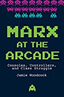 Marx at the Arcade: Consoles, Controllers, and Class Struggle Front Cover