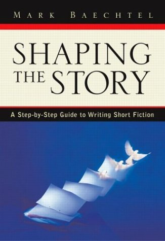 By Mark Baechtel Shaping the Story: A Step-by-Step Guide to Writing Short Fiction (1st First Edition) [Paperback] PDF