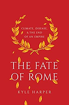 The Fate of Rome: Climate, Disease, and the End of an Empire (The Princeton History of the Ancient World) by [Harper, Kyle]