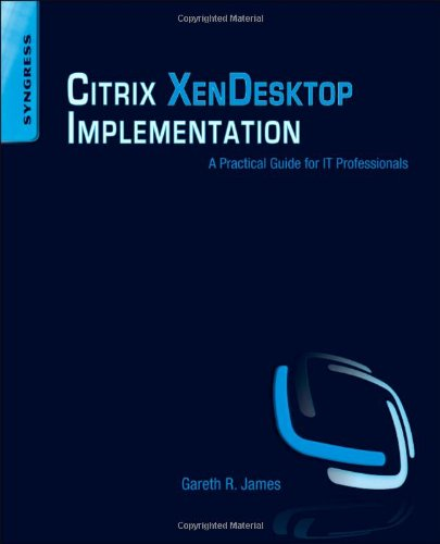 Citrix XenDesktop Implementation: A Practical Guide for IT Professionals by Gareth R. James, Publisher : Syngress