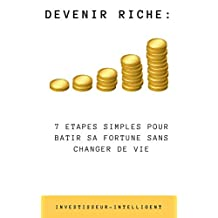 DEVENIR RICHE: 7 ETAPES SIMPLES POUR BATIR SA FORTUNE SANS CHANGER DE VIE (Investisseur Intelligent) (French Edition)
