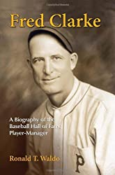 Fred Clarke: A Biography of the Baseball Hall of Fame Player-Manager