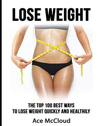 Lose Weight: The Top 100 Best Ways To Lose Weight Quickly and Healthily (Lose Weight Fast & Naturally Through Diet Exercise Nutrition & Motivation For An Energy Charged & Happy Life Book 1)