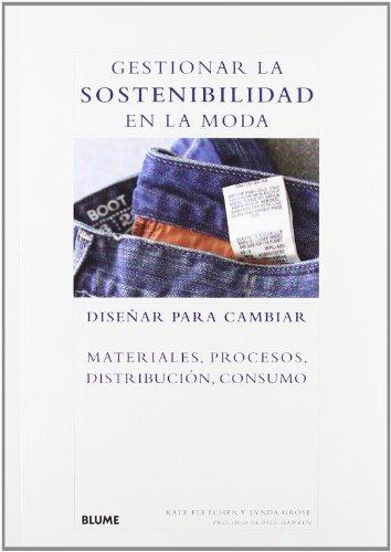 Descargar Libro Gestionar La Sostenibilidad En La Moda: Diseñar Para Cambiar Materiales, Procesos, Distribución, Consumo Kate Fletcher