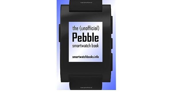 The (Unofficial) Pebble SmartWatch Book: Amazon.es ...