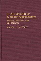 In the Matter of J. Robert Oppenheimer: Politics, Rhetoric, and Self-Defense