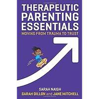Therapeutic Parenting Essentials: Moving from Trauma to Trust (Therapeutic Parenting Books)