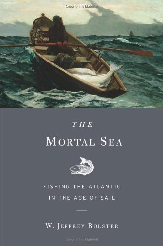 The Mortal Sea: Fishing the Atlantic in the Age of Sail 1st (first) Edition by Bolster, W. Jeffrey [2012]