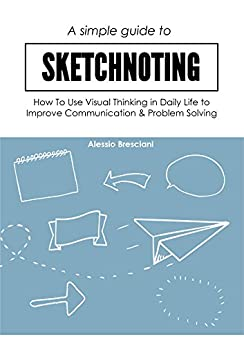 A Simple Guide To Sketchnoting: How To Use Visual Thinking in Daily Life to Improve Communication & Problem Solving by [Bresciani, Alessio]
