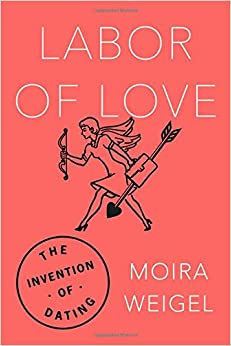 Labor of Love  The Invention of Dating Amazon com