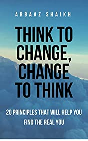 Think To Change, Change To Think: A 20 Step Guide On How To Change Your Mind And Design Your Life For More Success And Happiness