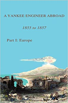 A Yankee Engineer Abroad 1855 to 1857: Part I: Europe