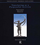 Translating as a Purposeful Activity: Functionalist Approaches Explained (Translation Theories Explored)