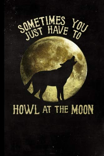 Sometimes You Just Have To Howl At The Moon: Halloween Full Moon Howling Wolf | 128 College Ruled Pages: 6 x 9 in Blank Lined Journal with Soft Matte ... school, students, homeschool and teachers