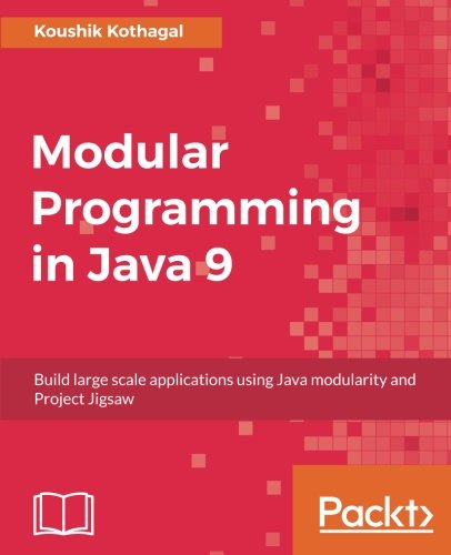 Modular Programming in Java 9: Build large scale applications using Java modularity and Project Jigsaw