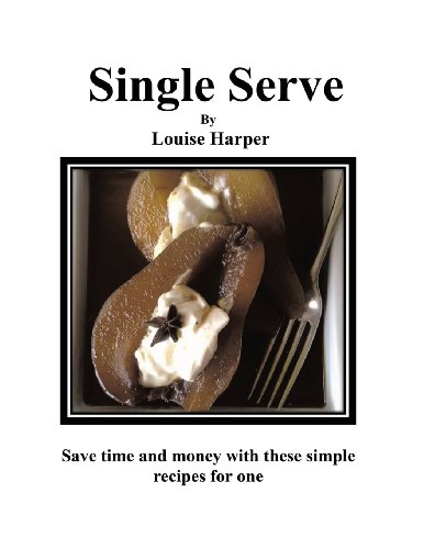 Single Serve: 100 Simple Recipes For One or More by Louise Harper