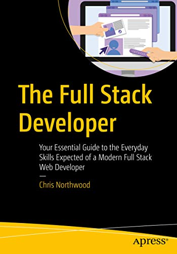 The Full Stack Developer: Your Essential Guide to the Everyday Skills Expected of a Modern Full Stack Web Developer
