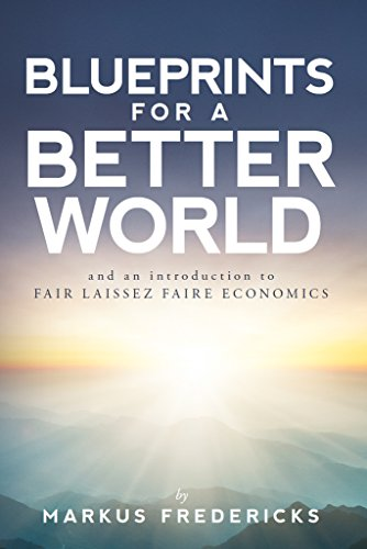 Blueprints For A Better World: and an introduction to FAIR LAISSEZ FAIRE ECONOMICS by [Fredericks, Markus]