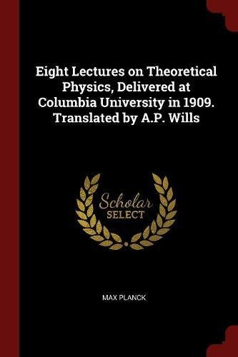 Eight Lectures on Theoretical Physics, Delivered at Columbia University in 1909. Translated by A.P. Wills