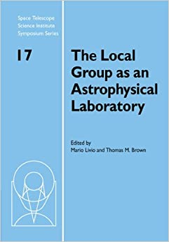 The Local Group as an Astrophysical Laboratory: Proceedings of the Space Telescope Science Institute Symposium, held in Baltimore, Maryland May 5-8, ... Telescope Science Institute Symposium Series)