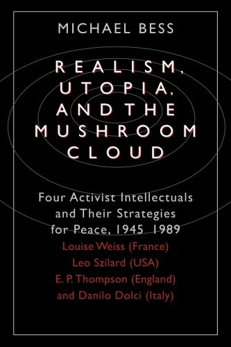 Realism, Utopia, and the Mushroom Cloud: Four Activist Intellectuals and their Strategies for Peace, 1945-1989-Louise Weiss (France), Leo Szilard (USA), E. P. Thompson (England), Danilo Dolci (1989 Mushrooms)